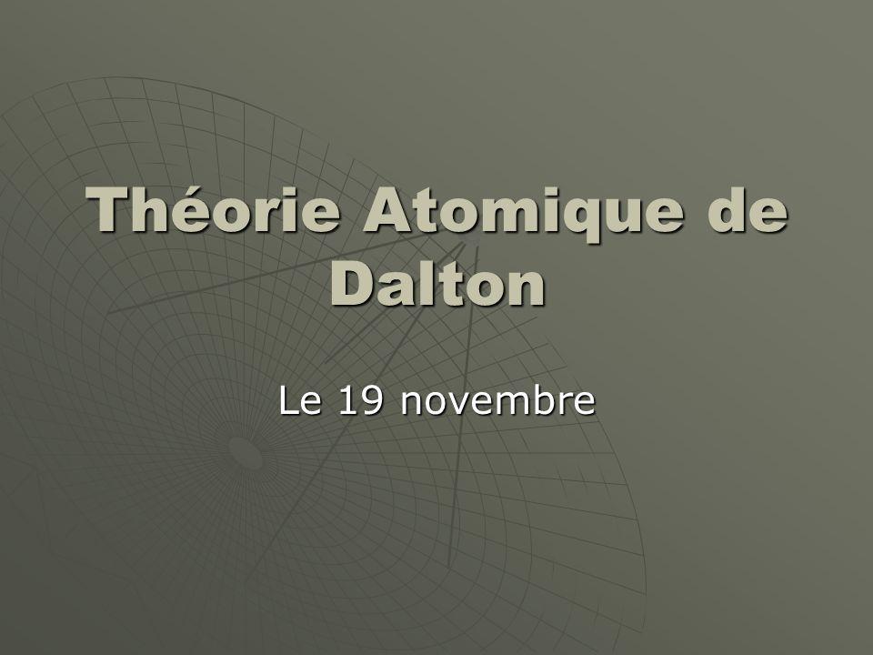 John Dalton (1766-1844) Un chimiste Anglais Un chimiste Anglais Fait de découvertes importants en chimie, biologie et météorologie Fait de découvertes importants en chimie, biologie et météorologie Connu le mieux pour son « théorie atomique » baser sur ses études sur la nature des gazes Connu le mieux pour son « théorie atomique » baser sur ses études sur la nature des gazes