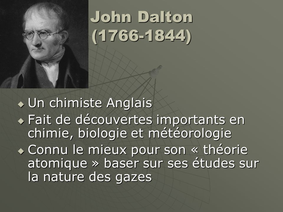 John Dalton (1766-1844) Le Théorie Atomique de Dalton continue le « Théorie Particulaire de la Matière » Le Théorie Atomique de Dalton continue le « Théorie Particulaire de la Matière » Toute matière se compose de particules minusculesToute matière se compose de particules minuscules Les particules sont toujours en mouvementLes particules sont toujours en mouvement Les particules sattirent mutuellementLes particules sattirent mutuellement Chaque substance pure a son propre type de particules, qui sont différents des particules des autres substances puresChaque substance pure a son propre type de particules, qui sont différents des particules des autres substances pures La mouvement des particules est affecter par la températureLa mouvement des particules est affecter par la température