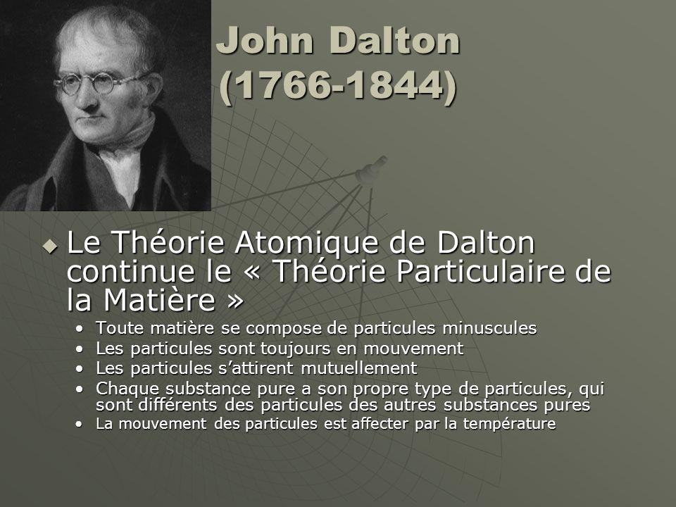 John Dalton (1766-1844) Le Théorie Atomique de Dalton continue le « Théorie Particulaire de la Matière » Le Théorie Atomique de Dalton continue le « T