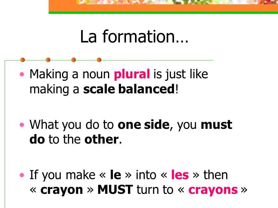 La formation… Making a noun plural is just like making a scale balanced! What you do to one side, you must do to the other. If you make « le » into «