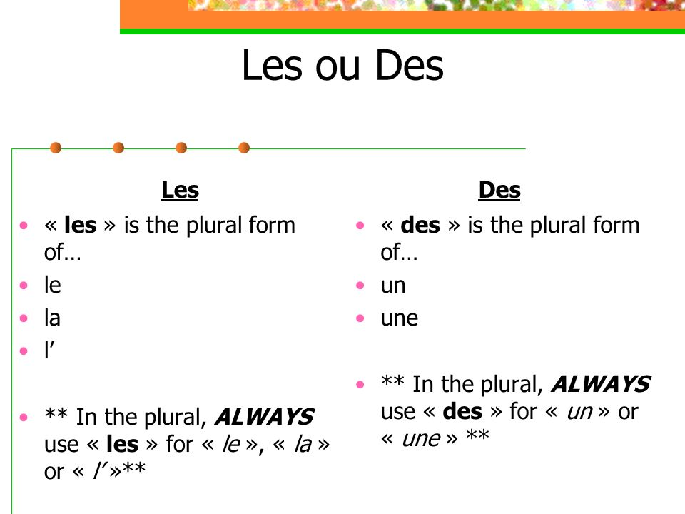 Les ou Des Les « les » is the plural form of… le la l ** In the plural, ALWAYS use « les » for « le », « la » or « l »** Des « des » is the plural for