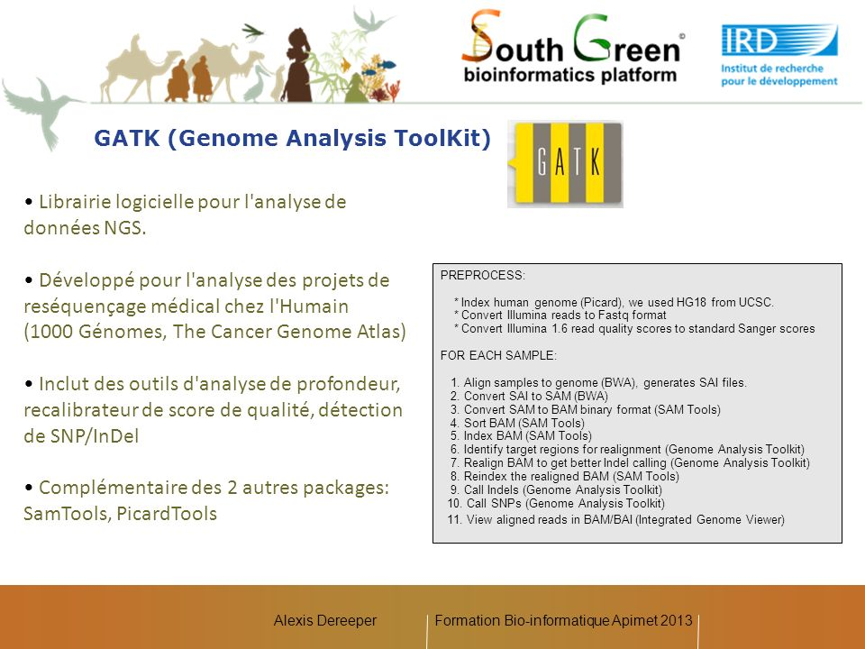 Alexis Dereeper GATK (Genome Analysis ToolKit) Librairie logicielle pour l'analyse de données NGS. Développé pour l'analyse des projets de reséquençag