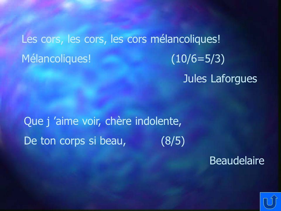 Les cors, les cors, les cors mélancoliques! Mélancoliques! (10/6=5/3) Jules Laforgues Que j aime voir, chère indolente, De ton corps si beau, (8/5) Be