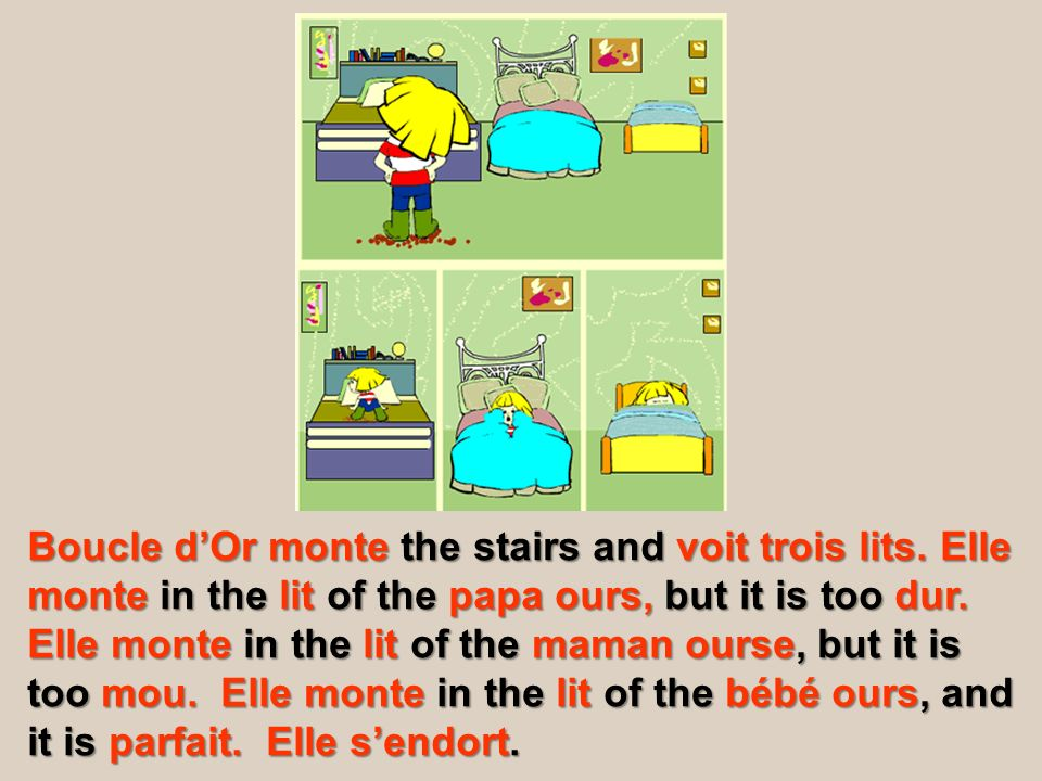 Boucle dOr monte the stairs and voit trois lits. Elle monte in the lit of the papa ours, but it is too dur. Elle monte in the lit of the maman ourse,