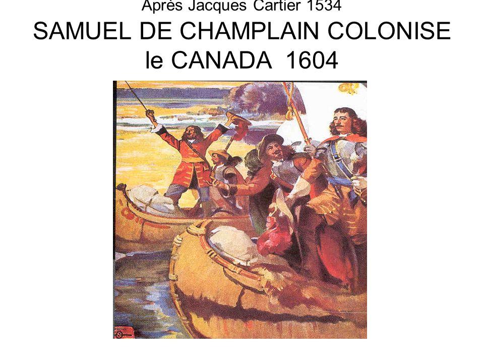 Après Jacques Cartier 1534 SAMUEL DE CHAMPLAIN COLONISE le CANADA 1604