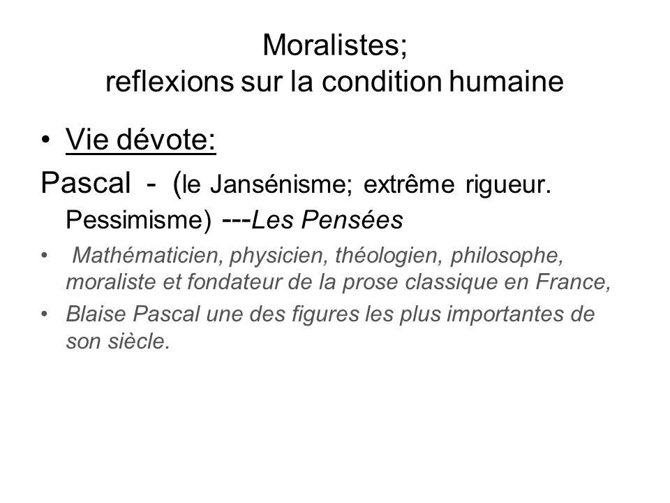 Moralistes; reflexions sur la condition humaine Vie dévote: Pascal - ( le Jansénisme; extrême rigueur. Pessimisme) --- Les Pensées Mathématicien, phys
