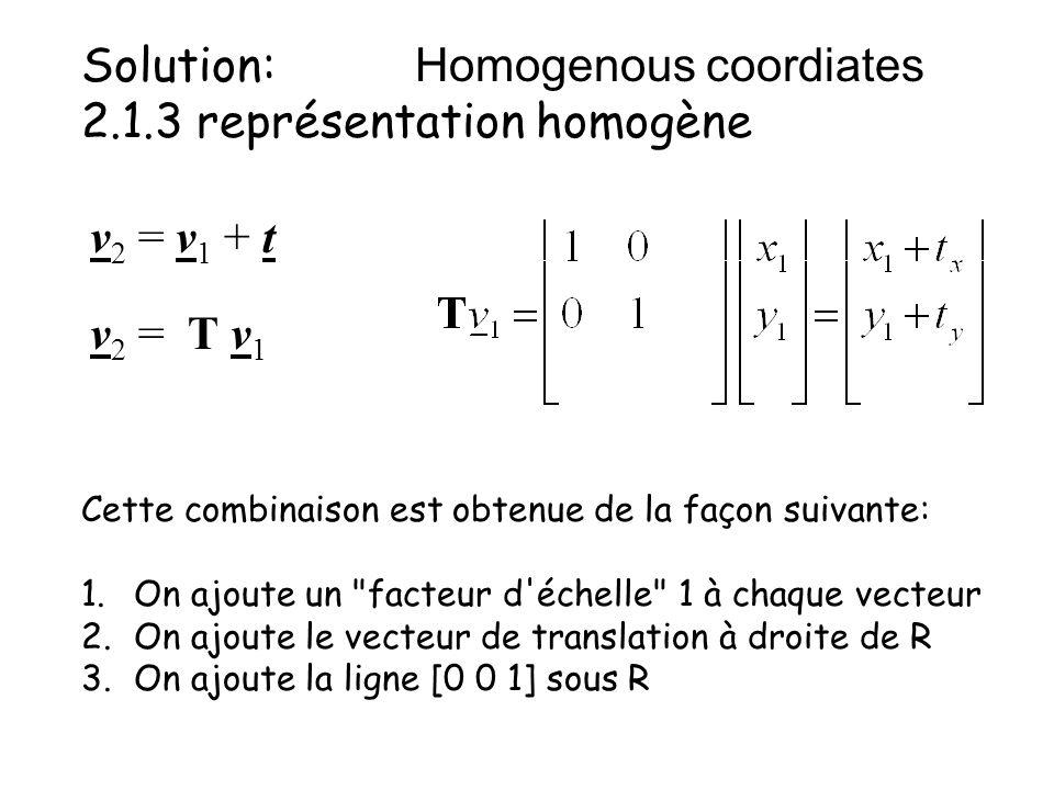 Solution: Homogenous coordiates 2.1.3 représentation homogène Cette combinaison est obtenue de la façon suivante: 1.On ajoute un facteur d échelle 1 à chaque vecteur 2.On ajoute le vecteur de translation à droite de R 3.On ajoute la ligne [0 0 1] sous R v 2 = v 1 + t v 2 = T v 1