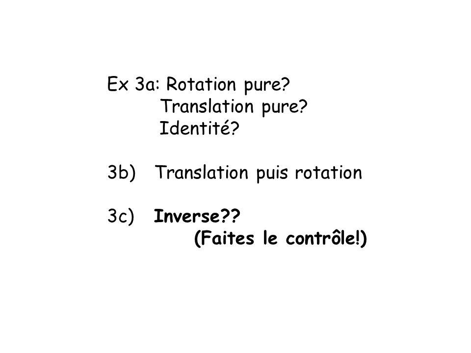Ex 3a: Rotation pure.Translation pure. Identité. 3b) Translation puis rotation 3c) Inverse?.
