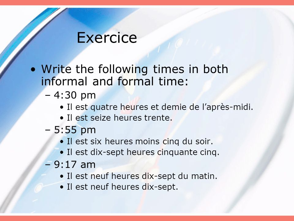 Exercice Write the following times in both informal and formal time: –4:30 pm Il est quatre heures et demie de laprès-midi. Il est seize heures trente