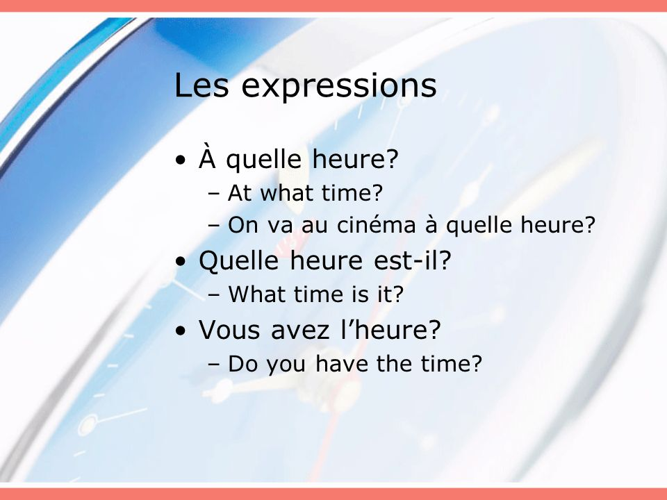Les expressions À quelle heure? –At what time? –On va au cinéma à quelle heure? Quelle heure est-il? –What time is it? Vous avez lheure? –Do you have