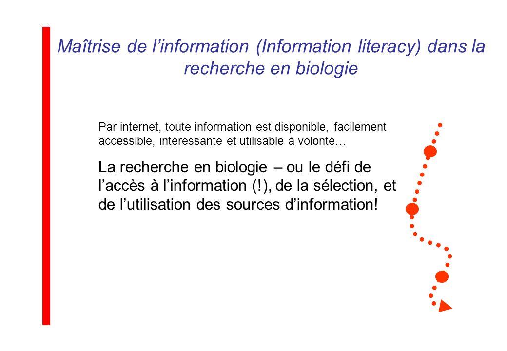 Maîtrise de linformation (Information literacy) dans la recherche en biologie Par internet, toute information est disponible, facilement accessible, intéressante et utilisable à volonté… La recherche en biologie – ou le défi de laccès à linformation (!), de la sélection, et de lutilisation des sources dinformation!