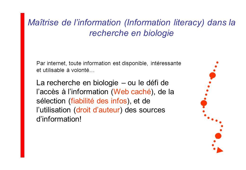 Maîtrise de linformation (Information literacy) dans la recherche en biologie Par internet, toute information est disponible, intéressante et utilisable à volonté… La recherche en biologie – ou le défi de laccès à linformation (Web caché), de la sélection (fiabilité des infos), et de lutilisation (droit dauteur) des sources dinformation!