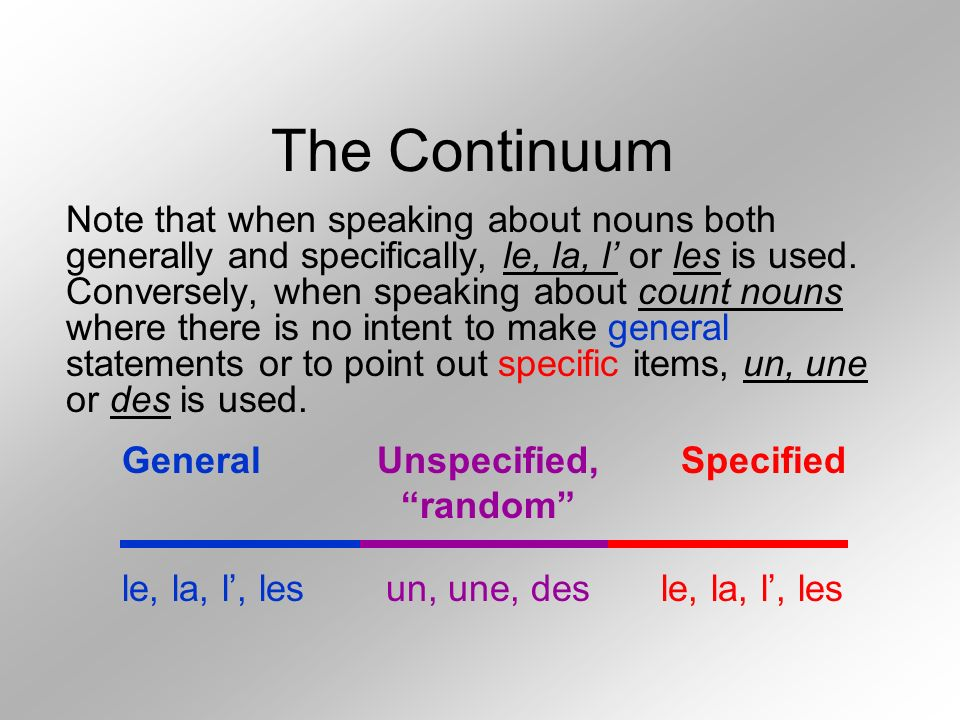 The Continuum Note that when speaking about nouns both generally and specifically, le, la, l or les is used. Conversely, when speaking about count nou