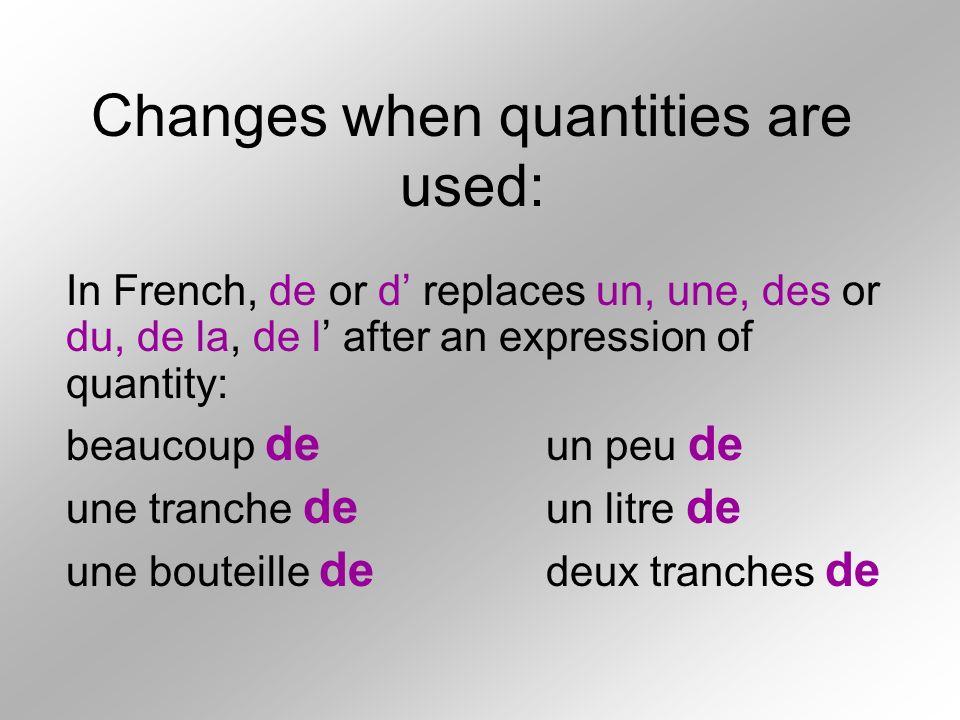 Changes when quantities are used: In French, de or d replaces un, une, des or du, de la, de l after an expression of quantity: beaucoup de un peu de u