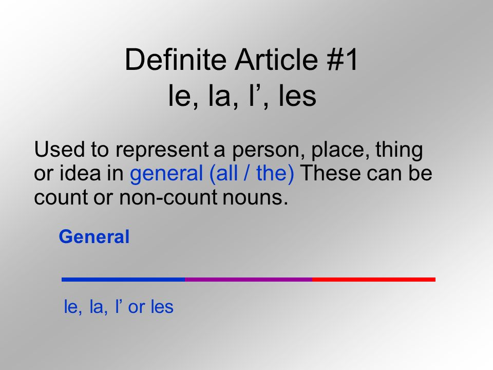 Definite Article #1 le, la, l, les Used to represent a person, place, thing or idea in general (all / the) These can be count or non-count nouns.