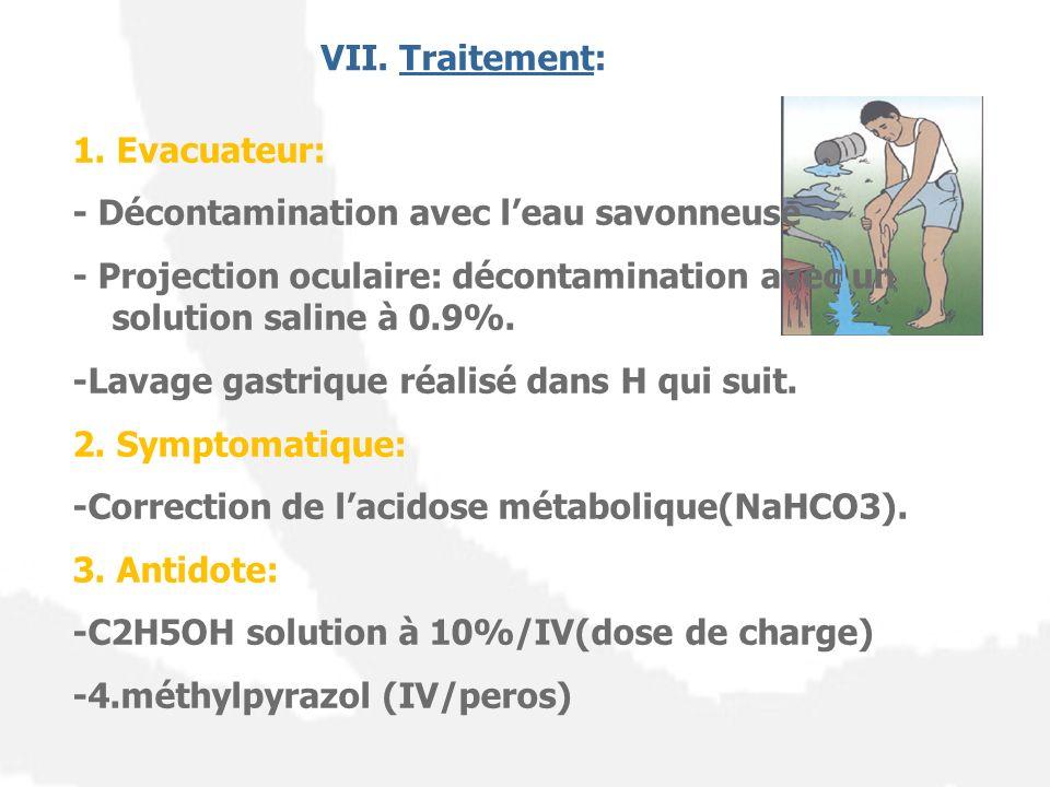 VII. Traitement: 1. Evacuateur: - Décontamination avec leau savonneuse - Projection oculaire: décontamination avec un solution saline à 0.9%. -Lavage