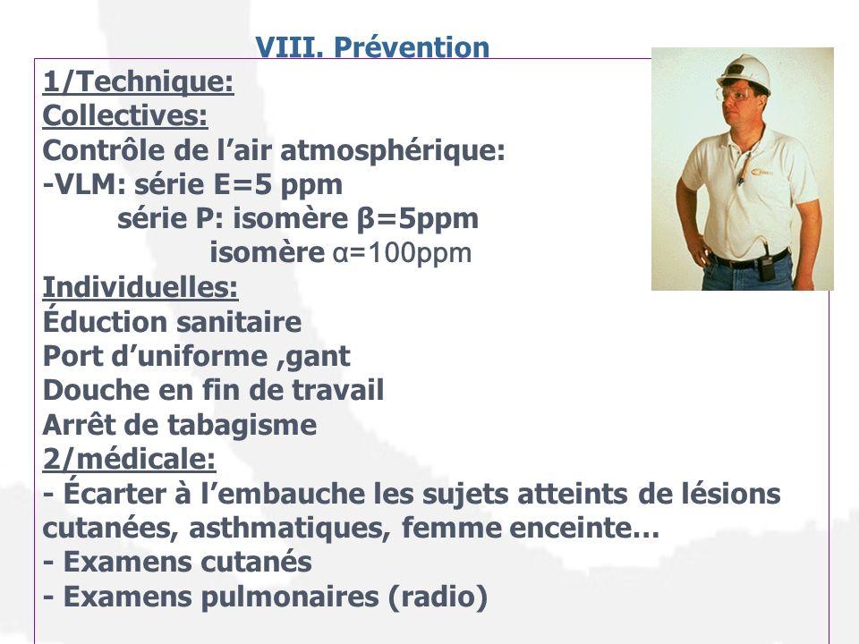 VIII. Prévention 1/Technique: Collectives: Contrôle de lair atmosphérique: -VLM: série E=5 ppm série P: isomère β=5ppm isomère α=100ppm Individuelles: