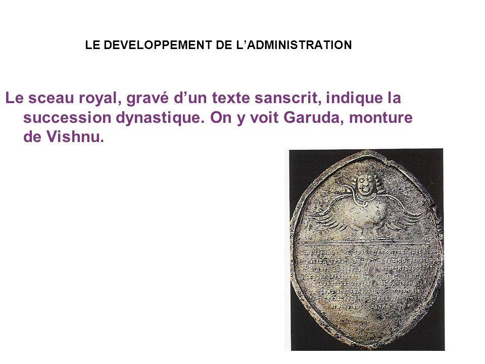 LE DEVELOPPEMENT DE LADMINISTRATION Le sceau royal, gravé dun texte sanscrit, indique la succession dynastique. On y voit Garuda, monture de Vishnu.