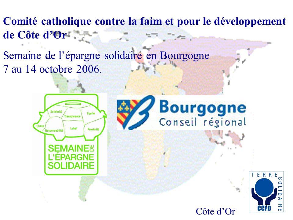 Côte dOr 1 Comité catholique contre la faim et pour le développement de Côte dOr Semaine de lépargne solidaire en Bourgogne 7 au 14 octobre 2006.