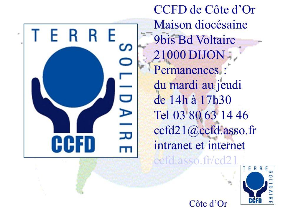 Côte dOr 14 CCFD de Côte dOr Maison diocésaine 9bis Bd Voltaire 21000 DIJON Permanences : du mardi au jeudi de 14h à 17h30 Tel 03 80 63 14 46 ccfd21@ccfd.asso.fr intranet et internet ccfd.asso.fr/cd21 ccfd.asso.fr/cd21