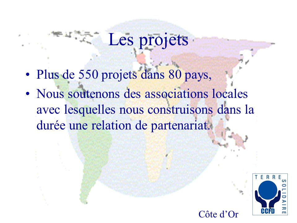 Côte dOr 5 Les projets Plus de 550 projets dans 80 pays, Nous soutenons des associations locales avec lesquelles nous construisons dans la durée une relation de partenariat.