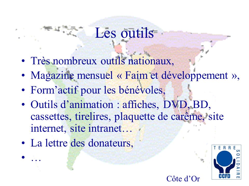 Côte dOr 7 Les outils Très nombreux outils nationaux, Magazine mensuel « Faim et développement », Formactif pour les bénévoles, Outils danimation : af