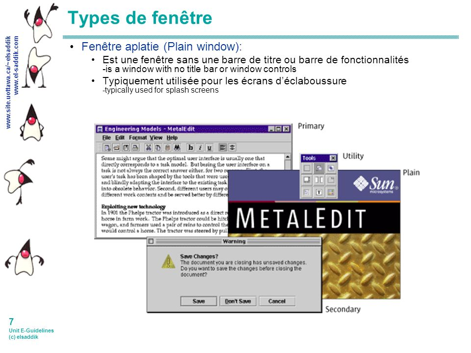 www.site.uottawa.ca/~elsaddik www.el-saddik.com 8 Unit E-Guidelines (c) elsaddik Composantes de base d interface dans des systèmes en fenêtres Barres de titre (Title Bars) Window Frame Barre de menu/ Menus (Menu bar/Menus) Barre doutil et barre de boutons (Toolbar and toolbar buttons) Scrollbar Content pane Picture from Java Look and Feel Design GuidelinesJava Look and Feel Design Guidelines http://java.sun.com/products/jlf/ed2/book/index.html