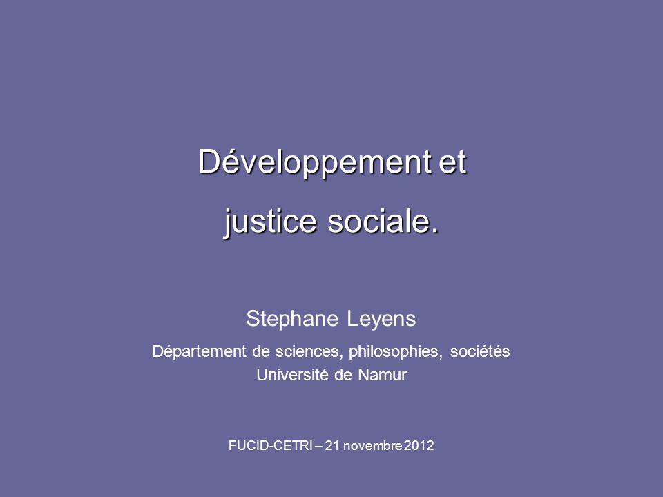 Développement et justice sociale. Stephane Leyens Département de sciences, philosophies, sociétés Université de Namur FUCID-CETRI – 21 novembre 2012