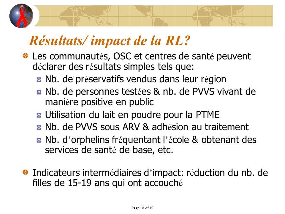 Page 18 of 19 Résultats/ impact de la RL? Les communaut é s, OSC et centres de sant é peuvent d é clarer des r é sultats simples tels que: Nb. de pr é