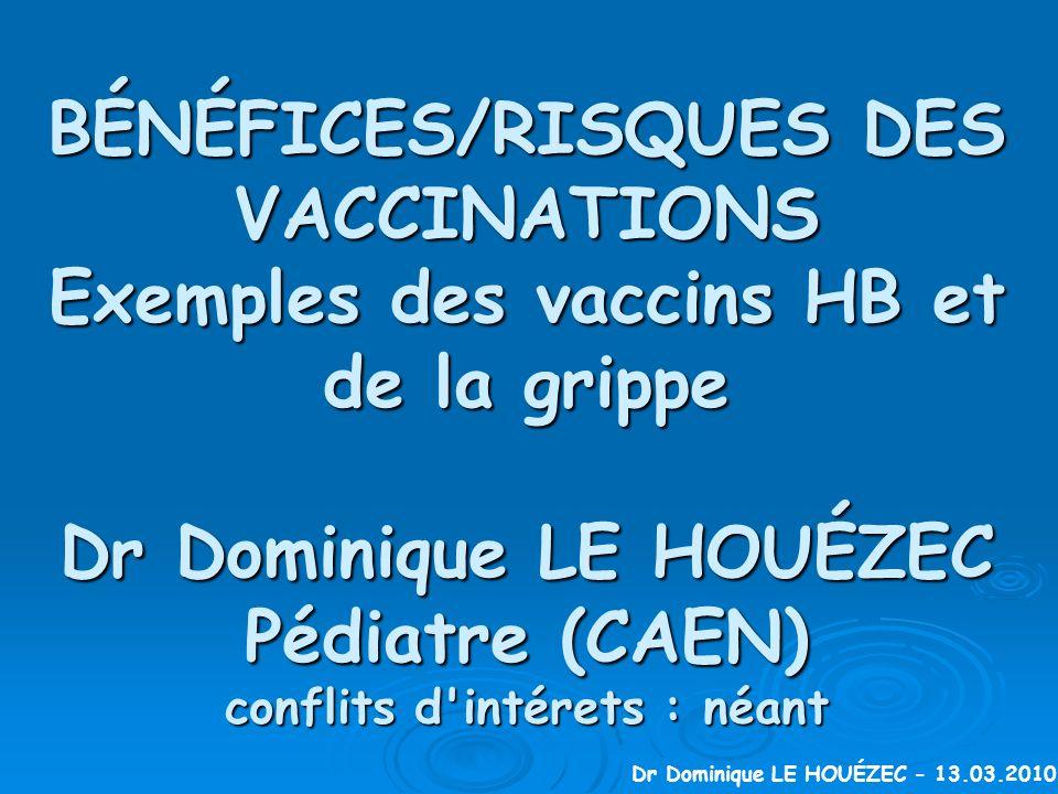 BÉNÉFICES/RISQUES DES VACCINATIONS Exemples des vaccins HB et de la grippe Dr Dominique LE HOUÉZEC Pédiatre (CAEN) conflits d intérets : néant Dr Dominique LE HOUÉZEC - 13.03.2010