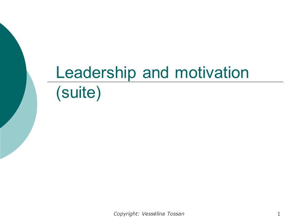 Copyright: Vessélina Tossan1 Leadership and motivation (suite)