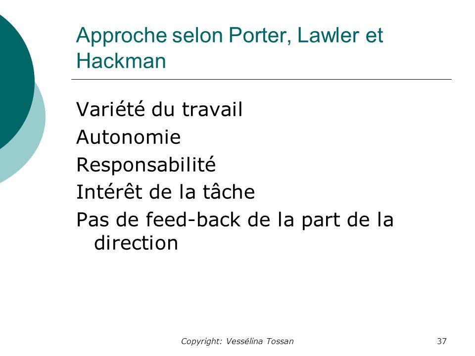 Copyright: Vessélina Tossan37 Approche selon Porter, Lawler et Hackman Variété du travail Autonomie Responsabilité Intérêt de la tâche Pas de feed-back de la part de la direction