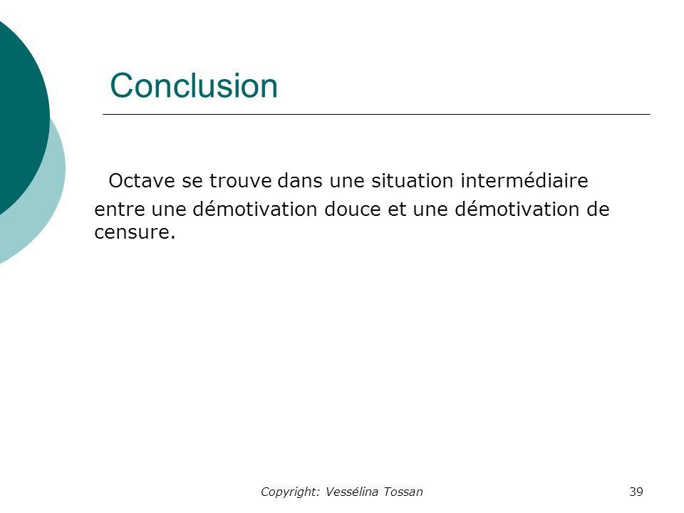 Copyright: Vessélina Tossan39 Conclusion Octave se trouve dans une situation intermédiaire entre une démotivation douce et une démotivation de censure.