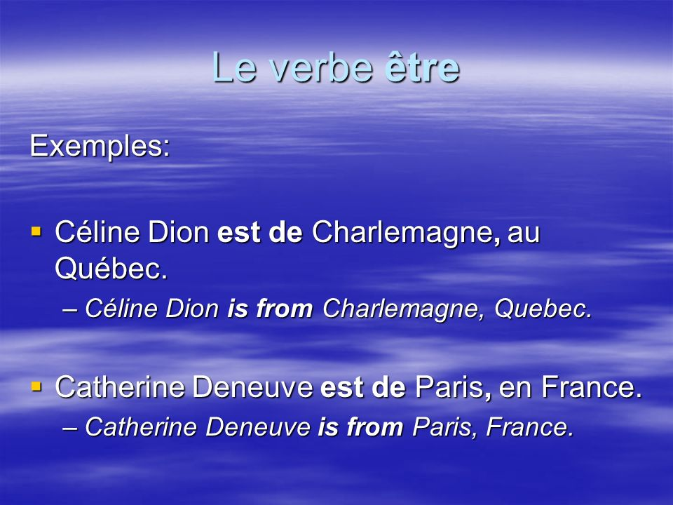 Le verbe être Exemples: Céline Dion est de Charlemagne, au Québec. Céline Dion est de Charlemagne, au Québec. –Céline Dion is from Charlemagne, Quebec