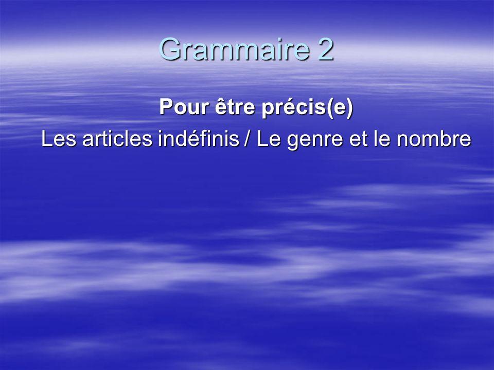Grammaire 2 Pour être précis(e) Les articles indéfinis / Le genre et le nombre