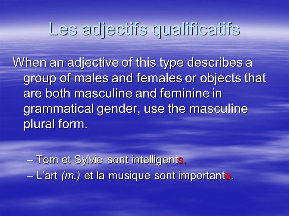 Les adjectifs qualificatifs When an adjective of this type describes a group of males and females or objects that are both masculine and feminine in grammatical gender, use the masculine plural form.