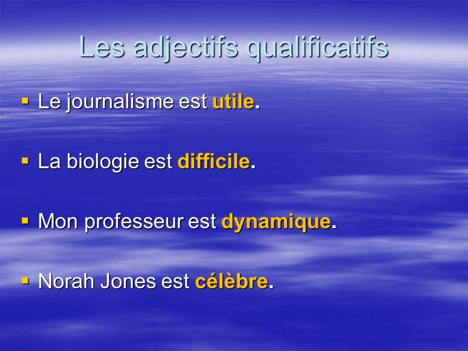 Les adjectifs qualificatifs Le journalisme est utile. Le journalisme est utile. La biologie est difficile. La biologie est difficile. Mon professeur e