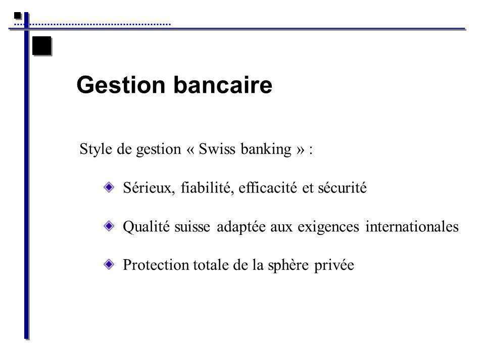 Gestion bancaire Style de gestion « Swiss banking » : Sérieux, fiabilité, efficacité et sécurité Qualité suisse adaptée aux exigences internationales Protection totale de la sphère privée
