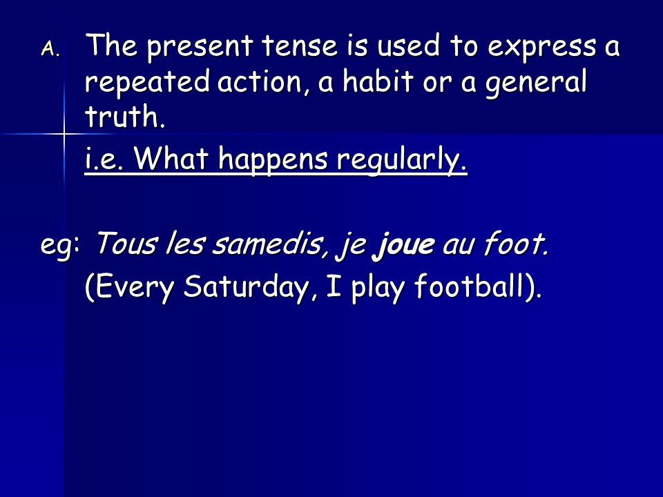 A.The present tense is used to express a repeated action, a habit or a general truth.