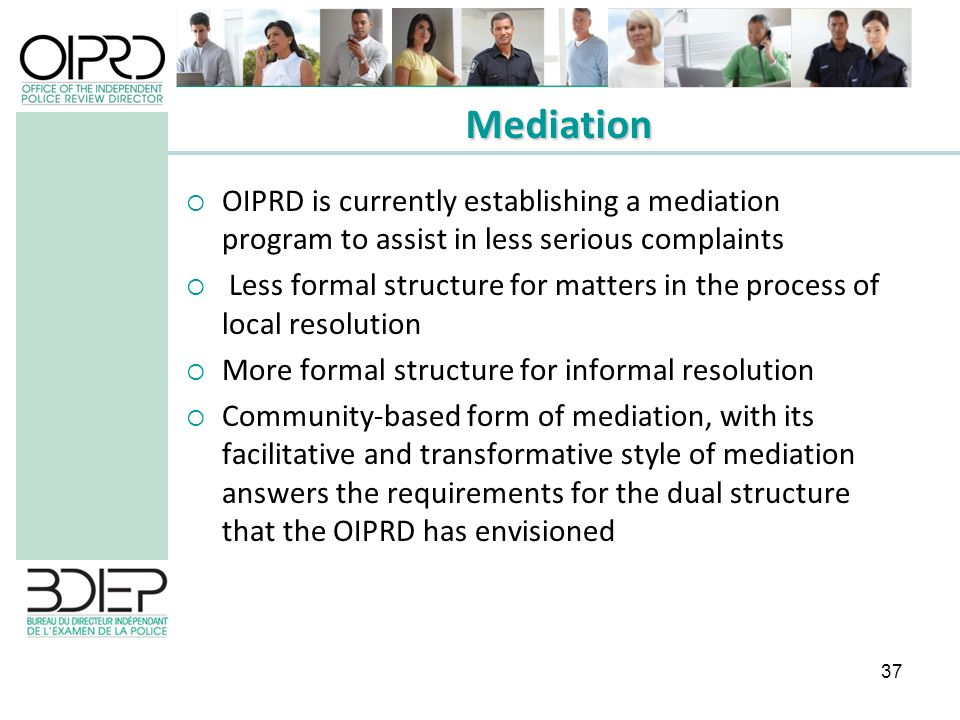 37 OIPRD is currently establishing a mediation program to assist in less serious complaints Less formal structure for matters in the process of local