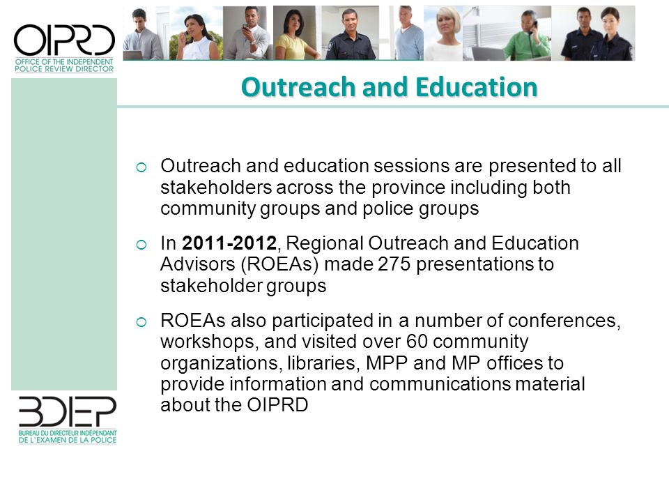 Outreach and education sessions are presented to all stakeholders across the province including both community groups and police groups In 2011-2012, Regional Outreach and Education Advisors (ROEAs) made 275 presentations to stakeholder groups ROEAs also participated in a number of conferences, workshops, and visited over 60 community organizations, libraries, MPP and MP offices to provide information and communications material about the OIPRD Outreach and Education
