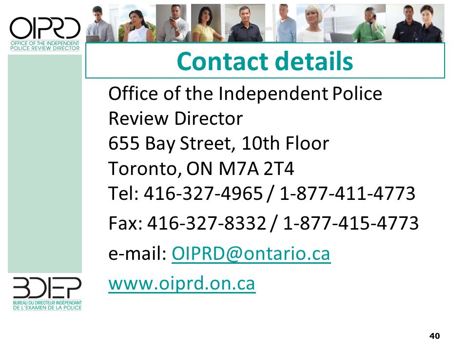 40 Contact details Office of the Independent Police Review Director 655 Bay Street, 10th Floor Toronto, ON M7A 2T4 Tel: 416-327-4965 / 1-877-411-4773 Fax: 416-327-8332 / 1-877-415-4773 e-mail: OIPRD@ontario.caOIPRD@ontario.ca www.oiprd.on.ca