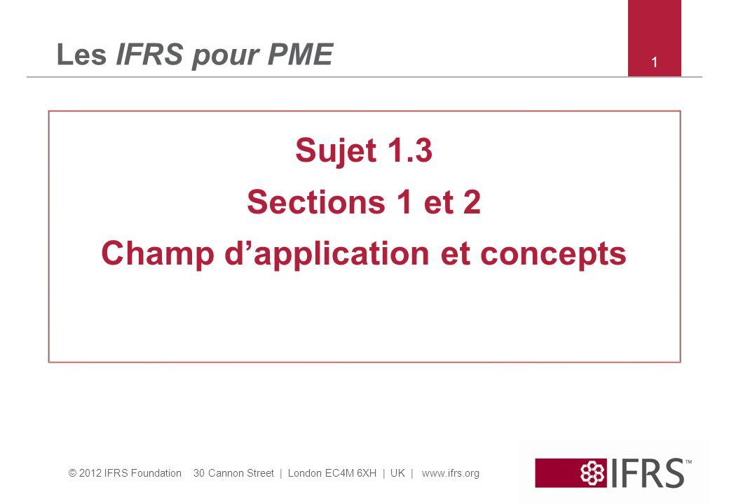 © 2012 IFRS Foundation 30 Cannon Street | London EC4M 6XH | UK | www.ifrs.org Section 1 – champ dapplication des IFRS pour PME Objectifs pédagogiques –Identifier les PME telles que définies par l IASB (connaitre les caractéristiques des PME) –identifier quelles entités ne doivent pas affirmer quelles se conforment à IFRS pour PME 2