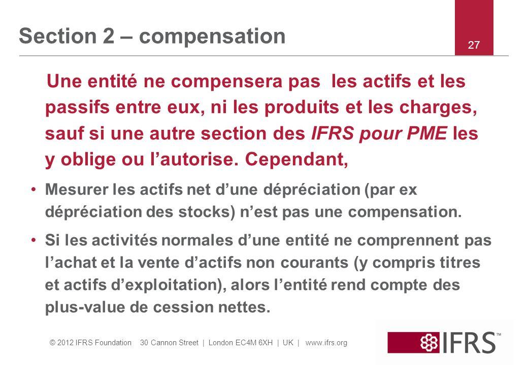 © 2012 IFRS Foundation 30 Cannon Street | London EC4M 6XH | UK | www.ifrs.org Section 2 – compensation Une entité ne compensera pas les actifs et les