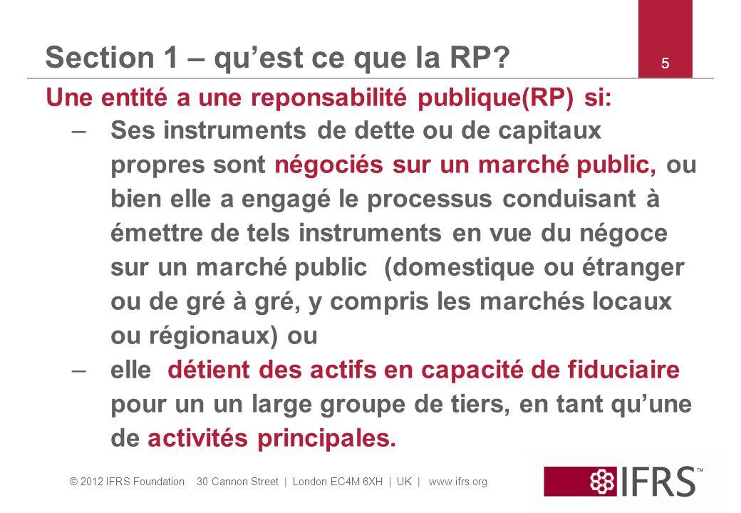 © 2012 IFRS Foundation 30 Cannon Street | London EC4M 6XH | UK | www.ifrs.org Section 1 – quest ce que la RP? Une entité a une reponsabilité publique(