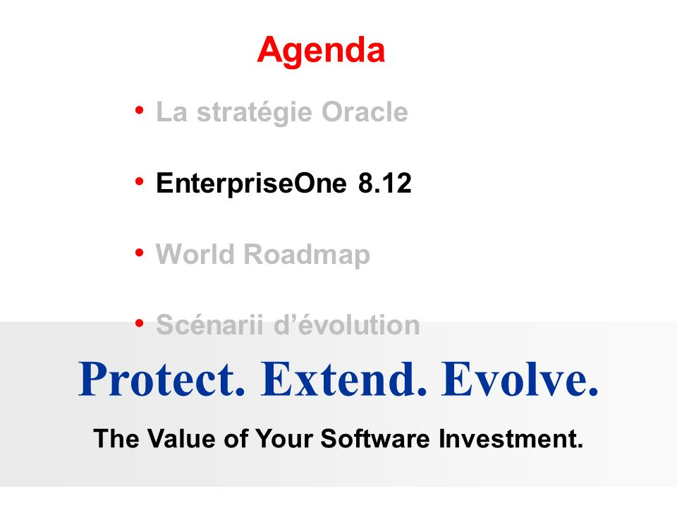 Agenda Protect. Extend. Evolve. The Value of Your Software Investment. La stratégie Oracle EnterpriseOne 8.12 World Roadmap Scénarii dévolution