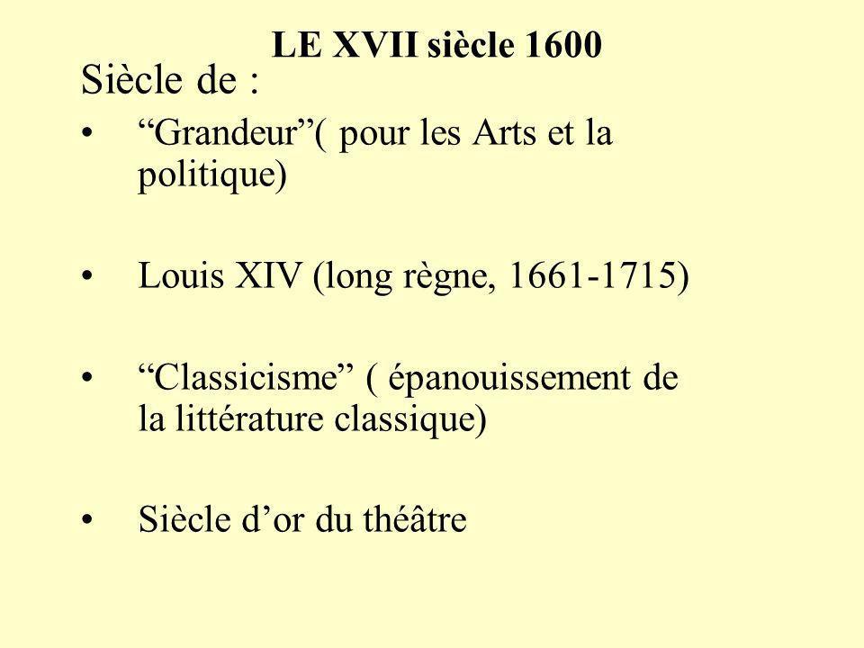 LE XVII siècle 1600 Siècle de : Grandeur( pour les Arts et la politique) Louis XIV (long règne, 1661-1715) Classicisme ( épanouissement de la littérature classique) Siècle dor du théâtre