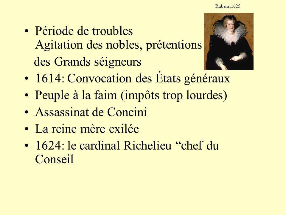 Période de troubles Agitation des nobles, prétentions des Grands séigneurs 1614: Convocation des États généraux Peuple à la faim (impôts trop lourdes) Assassinat de Concini La reine mère exilée 1624: le cardinal Richelieu chef du Conseil Rubens,1625