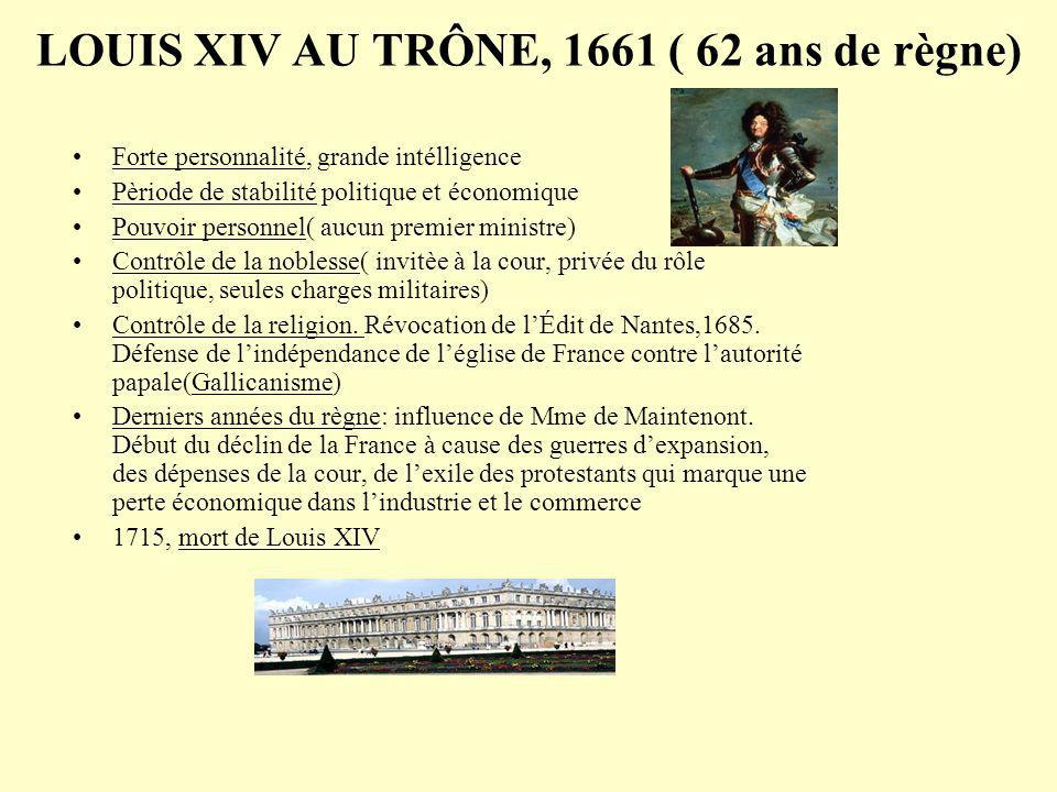LOUIS XIV AU TRÔNE, 1661 ( 62 ans de règne) Forte personnalité, grande intélligence Pèriode de stabilité politique et économique Pouvoir personnel( aucun premier ministre) Contrôle de la noblesse( invitèe à la cour, privée du rôle politique, seules charges militaires) Contrôle de la religion.