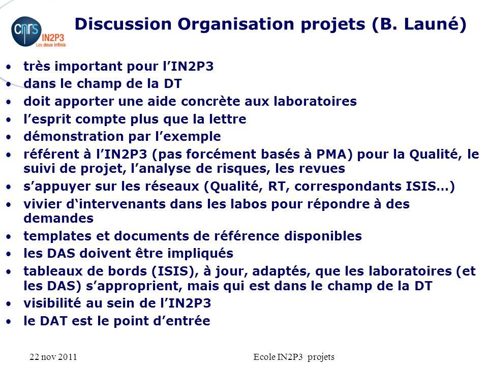 22 nov 2011Ecole IN2P3 projets Discussion Organisation projets (B. Launé) très important pour lIN2P3 dans le champ de la DT doit apporter une aide con